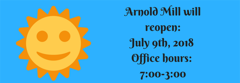 Sunshine; Arnold Mill will reopen: July 9th, 2018, Office Hours: 7:00-3:00