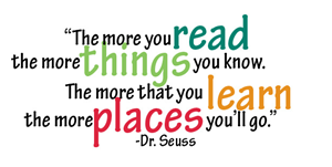 """Quote from Dr. Seuss """"The more you read the more things you know. The more that you learn the more places you'll go"""""""
